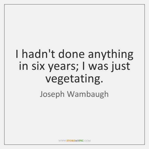 I hadn't done anything in six years; I was just vegetating.