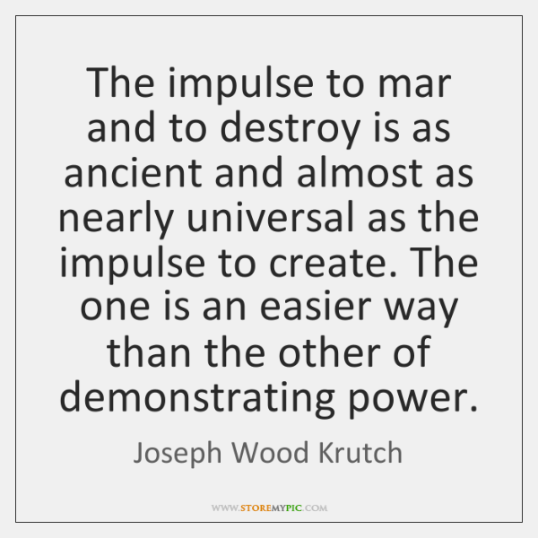 The impulse to mar and to destroy is as ancient and almost ...
