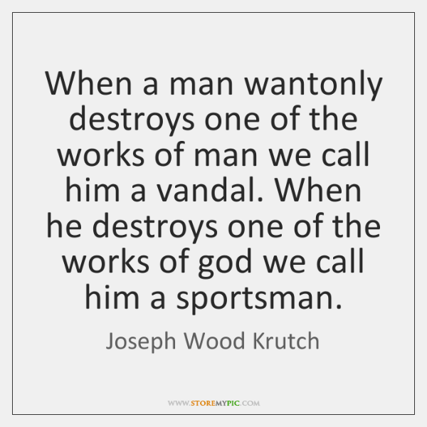 When a man wantonly destroys one of the works of man we ...
