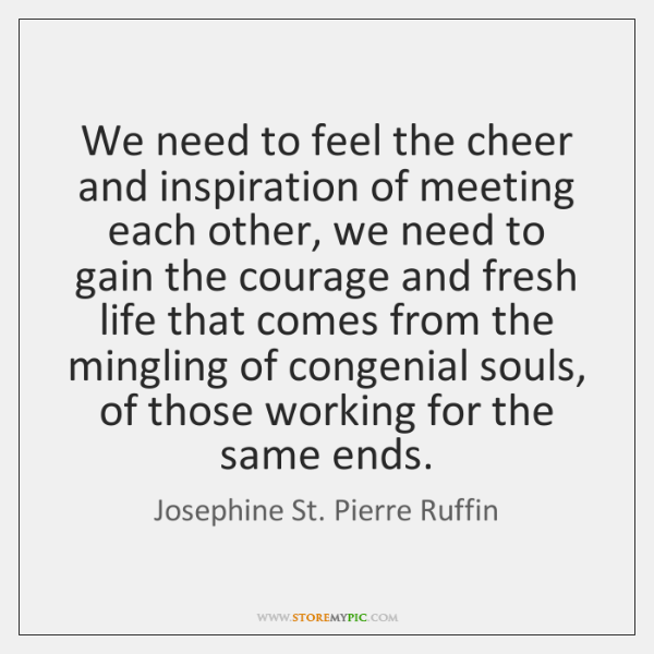 We need to feel the cheer and inspiration of meeting each other, ...