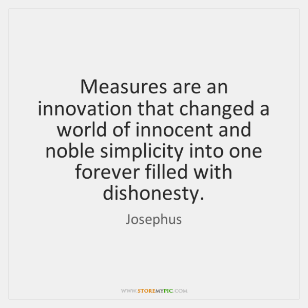 Measures are an innovation that changed a world of innocent and noble ...