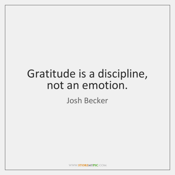 Gratitude is a discipline, not an emotion.