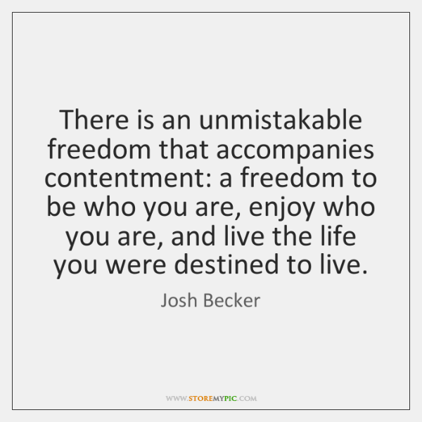 There is an unmistakable freedom that accompanies contentment: a freedom to be ...