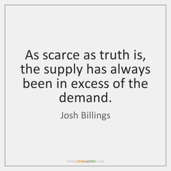 As scarce as truth is, the supply has always been in excess ...