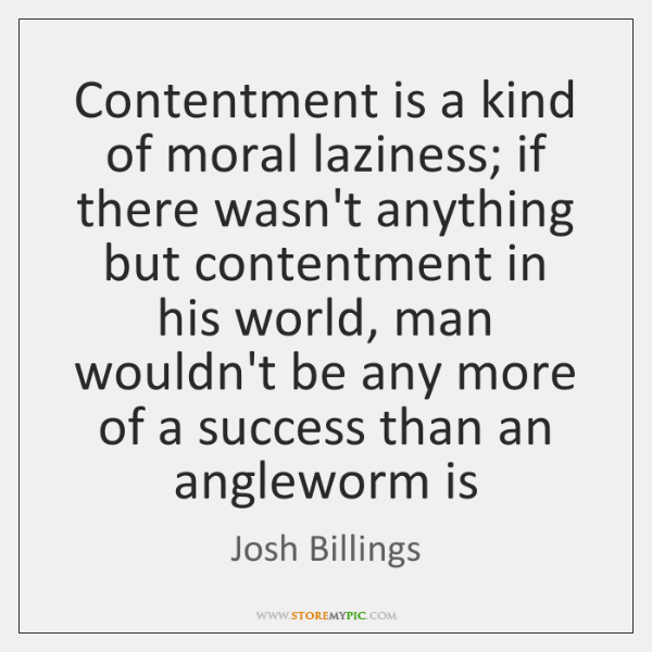 Contentment is a kind of moral laziness; if there wasn't anything but ...