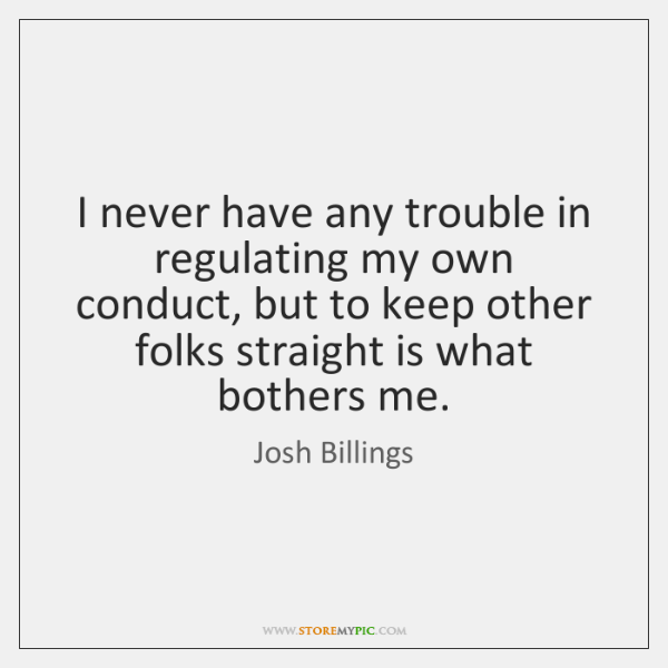 I never have any trouble in regulating my own conduct, but to ...