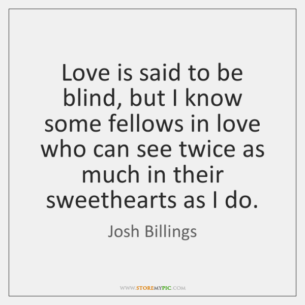 Love is said to be blind, but I know some fellows in ...