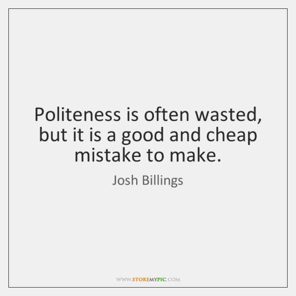 Politeness is often wasted, but it is a good and cheap mistake ...