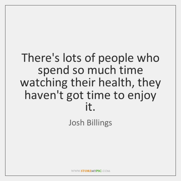 There's lots of people who spend so much time watching their health, ...