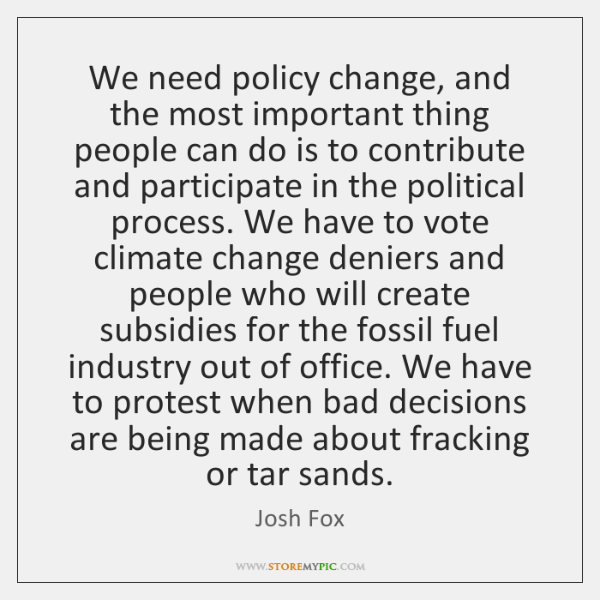 We need policy change, and the most important thing people can do ...