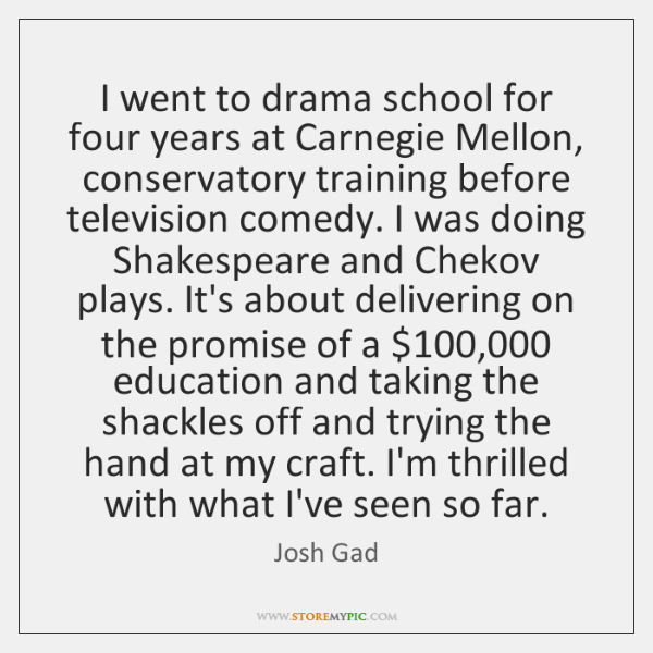 I went to drama school for four years at Carnegie Mellon, conservatory ...