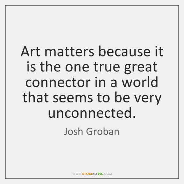 Art matters because it is the one true great connector in a ...