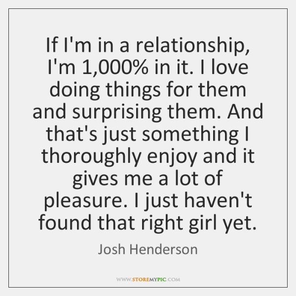 If I'm in a relationship, I'm 1,000% in it. I love doing things ...