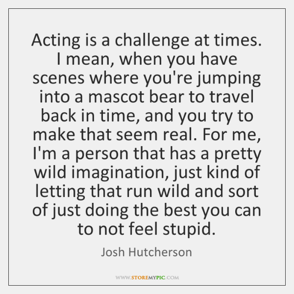 Acting is a challenge at times. I mean, when you have scenes ...