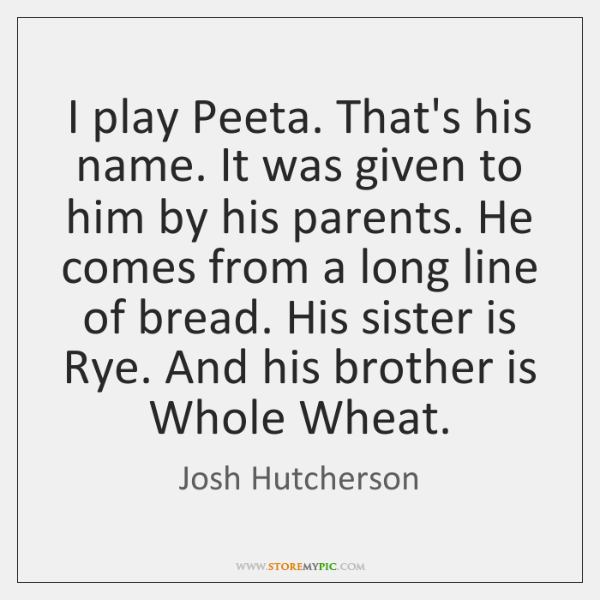 I play Peeta. That's his name. It was given to him by ...