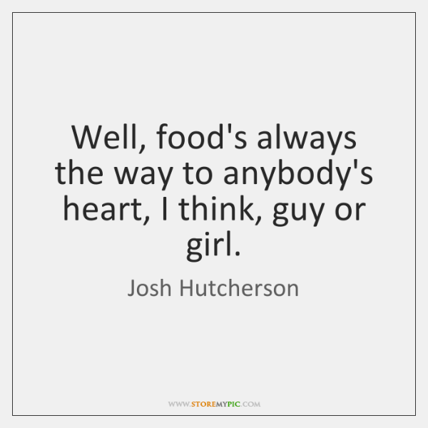 Well, food's always the way to anybody's heart, I think, guy or ...