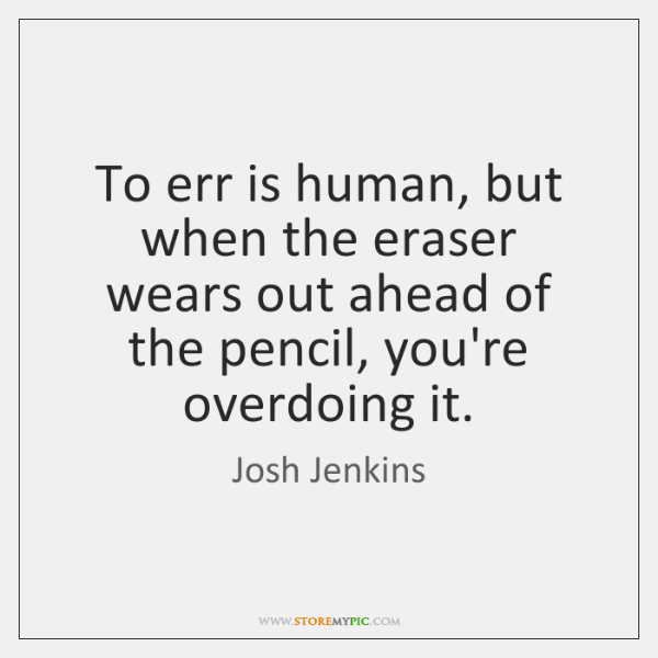To err is human, but when the eraser wears out ahead of ...