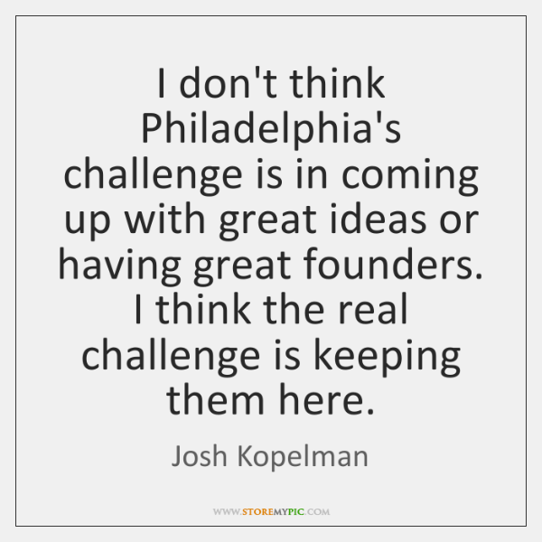 I don't think Philadelphia's challenge is in coming up with great ideas ...
