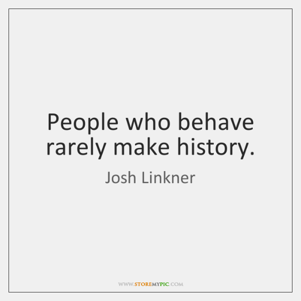 People who behave rarely make history.