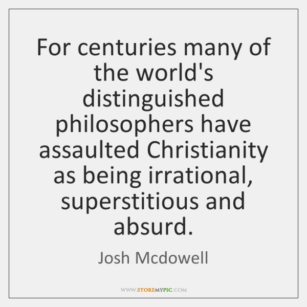 For centuries many of the world's distinguished philosophers have assaulted Christianity as ...
