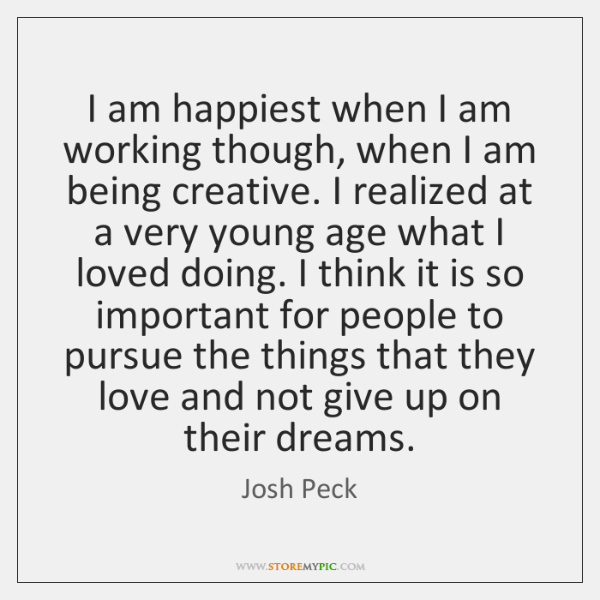 I am happiest when I am working though, when I am being ...