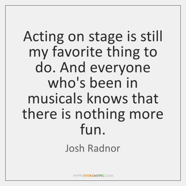 Acting on stage is still my favorite thing to do. And everyone ...