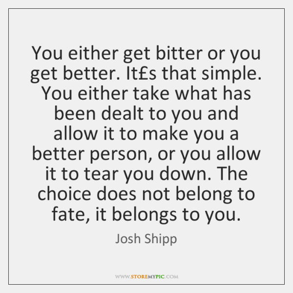 You either get bitter or you get better. It's that simple. You ...