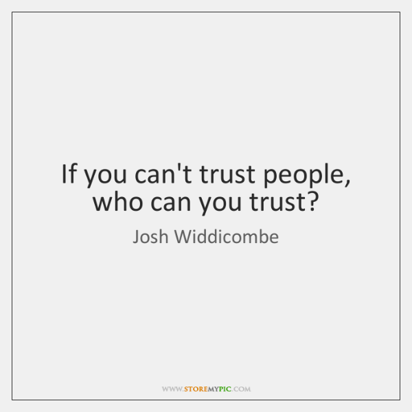 If you can't trust people, who can you trust?