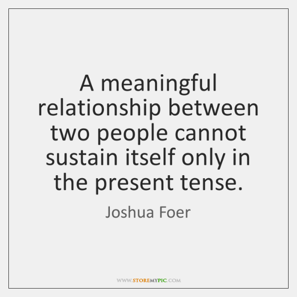 A meaningful relationship between two people cannot sustain itself only in the ...