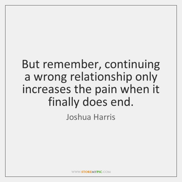 But remember, continuing a wrong relationship only increases the pain when it ...