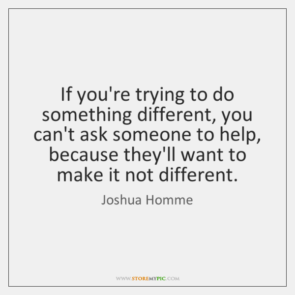 If you're trying to do something different, you can't ask someone to ...
