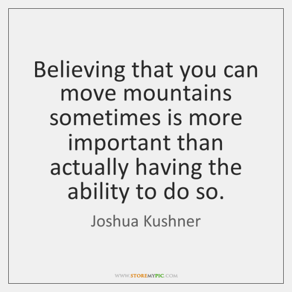 Believing that you can move mountains sometimes is more important than actually ...