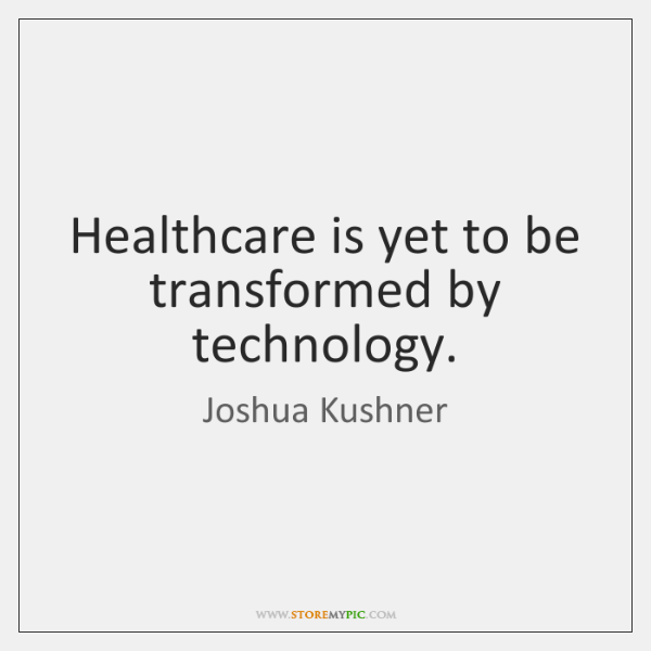 Healthcare is yet to be transformed by technology.