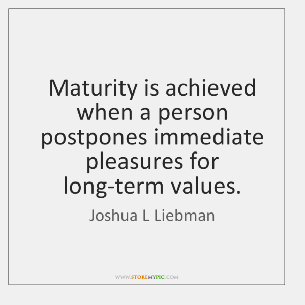 Maturity is achieved when a person postpones immediate pleasures for long-term values.