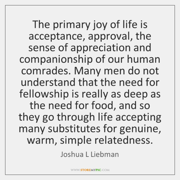 The primary joy of life is acceptance, approval, the sense of appreciation ...