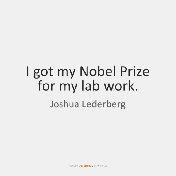 I got my Nobel Prize for my lab work.