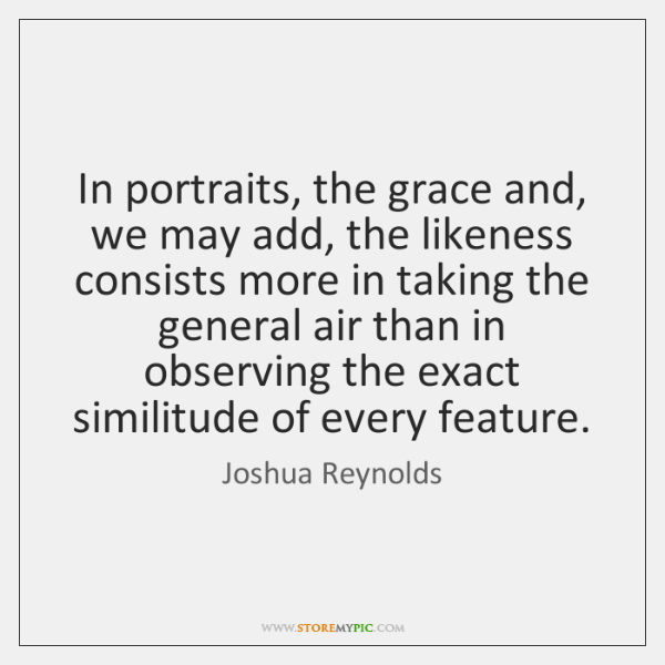 In portraits, the grace and, we may add, the likeness consists more ...