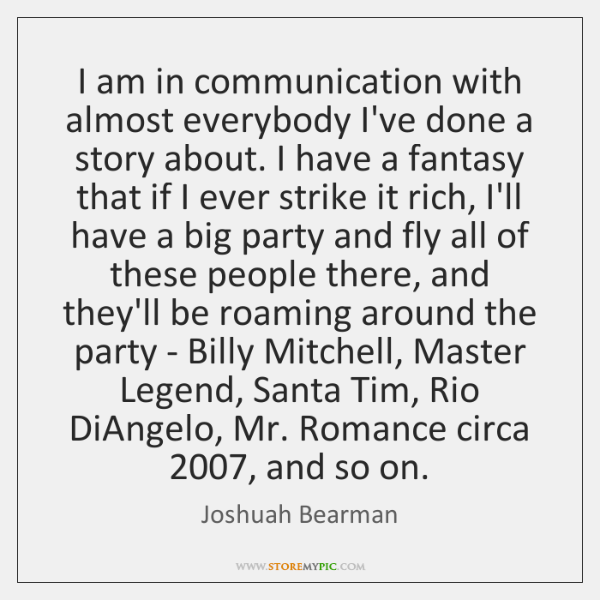 I am in communication with almost everybody I've done a story about. ...