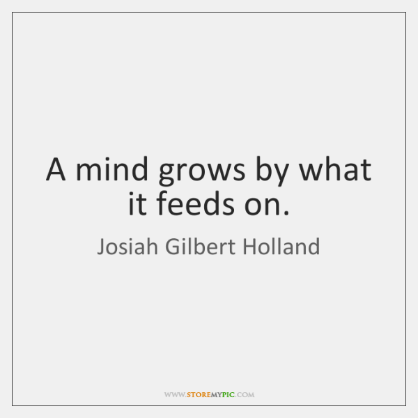 A mind grows by what it feeds on.