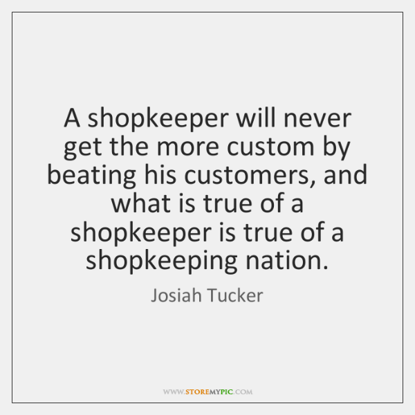 A shopkeeper will never get the more custom by beating his customers, ...