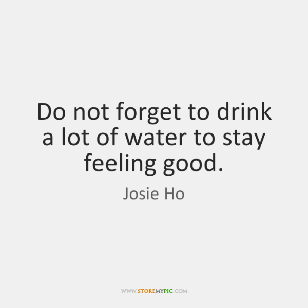 Do not forget to drink a lot of water to stay feeling ...