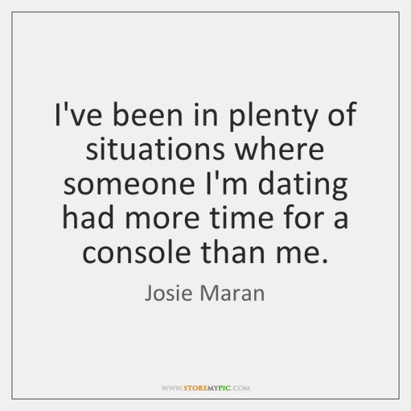 I've been in plenty of situations where someone I'm dating had more ...