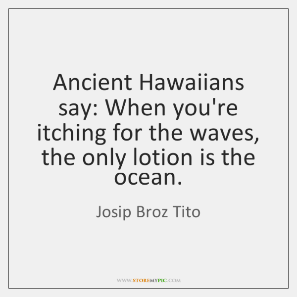 Ancient Hawaiians say: When you're itching for the waves, the only lotion ...