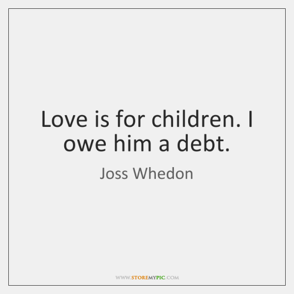 Love is for children. I owe him a debt.