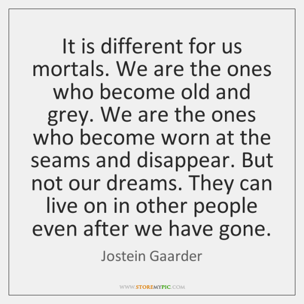 It is different for us mortals. We are the ones who become ...
