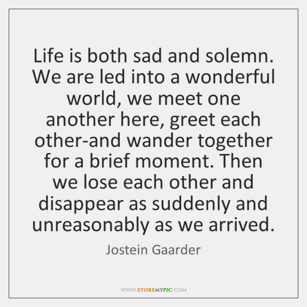 Life is both sad and solemn. We are led into a wonderful ...