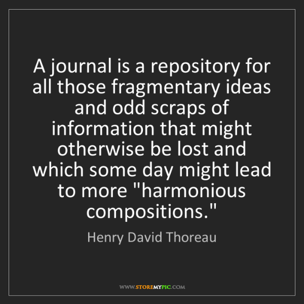 Henry David Thoreau: A journal is a repository for all those fragmentary ideas...