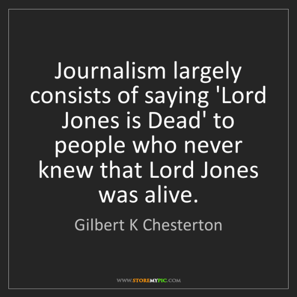 Gilbert K Chesterton: Journalism largely consists of saying 'Lord Jones is...