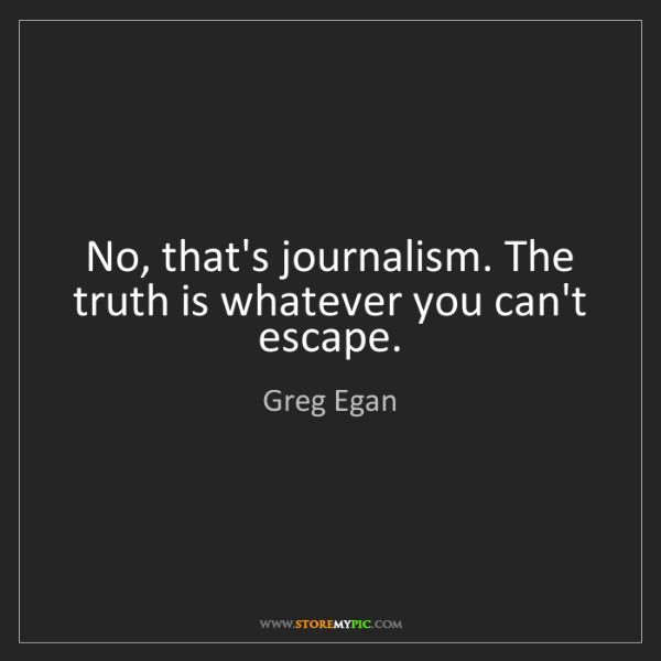 Greg Egan: No, that's journalism. The truth is whatever you can't...