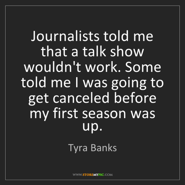 Tyra Banks: Journalists told me that a talk show wouldn't work. Some...